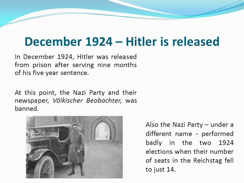 December 1924 – Hitler is released In December 1924, Hitler was released from prison after serving nine months of his five year sentence.