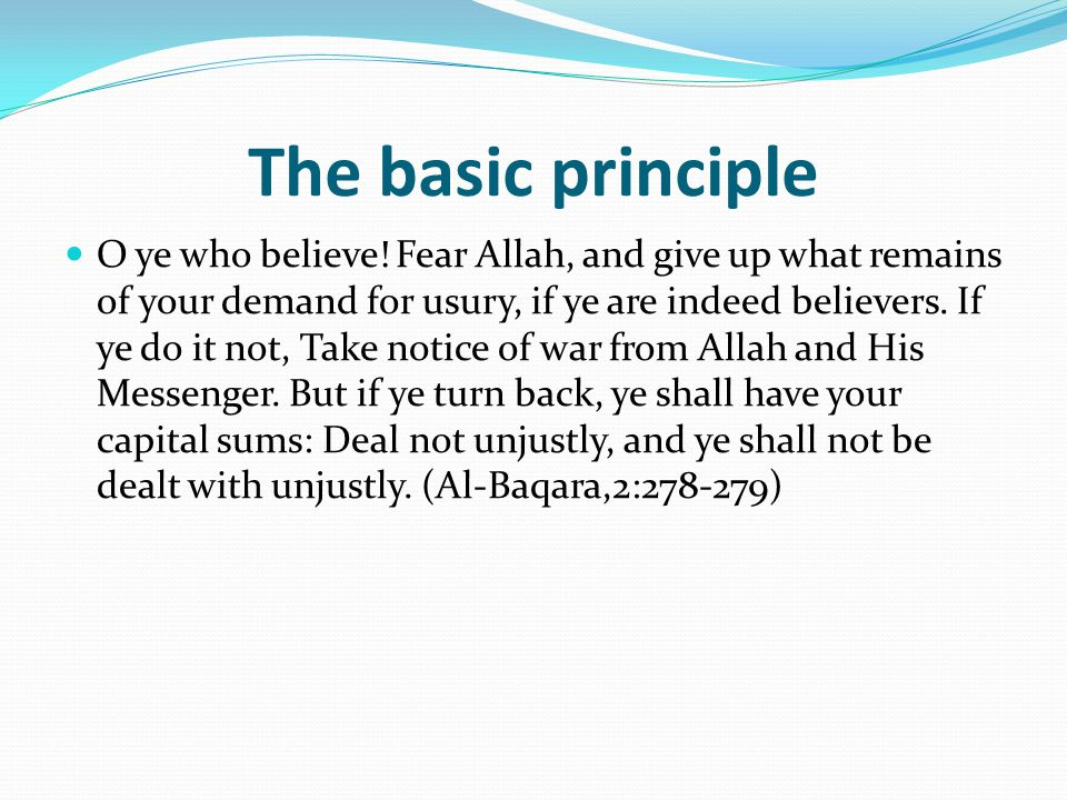 The basic principle O ye who believe! Fear Allah, and give up what remains of your demand for usury, if ye are indeed believers. If ye do it not, Take