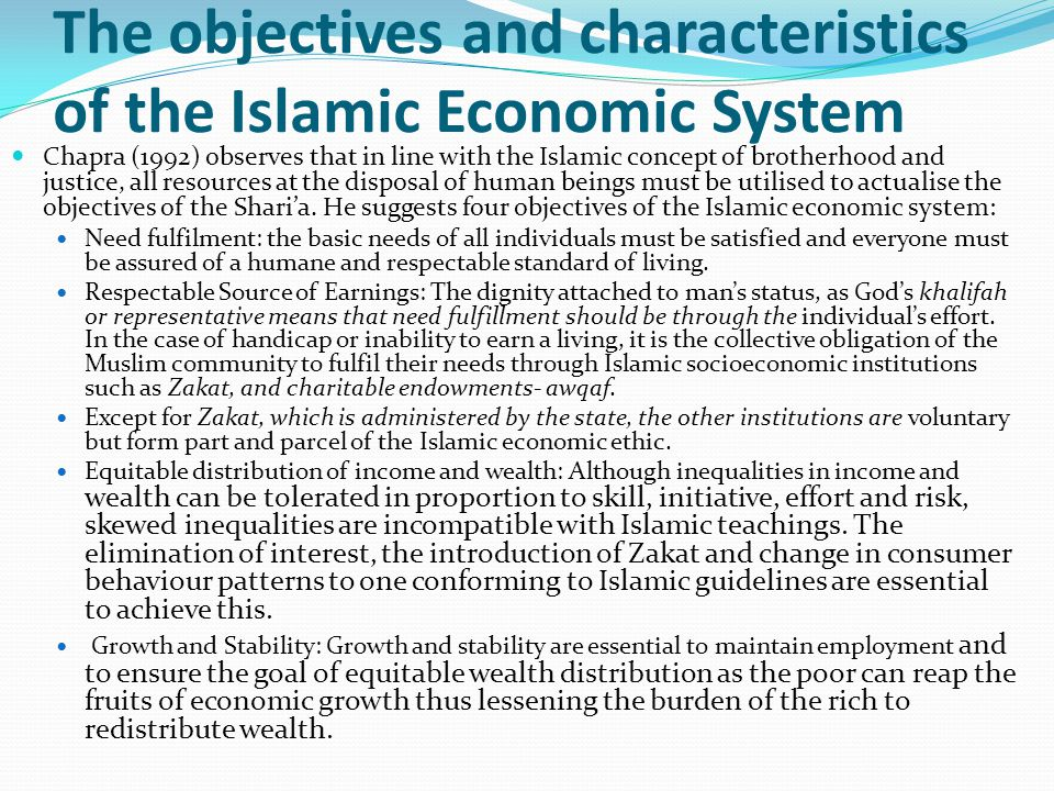 The objectives and characteristics of the Islamic Economic System Chapra (1992) observes that in line with the Islamic concept of brotherhood and just