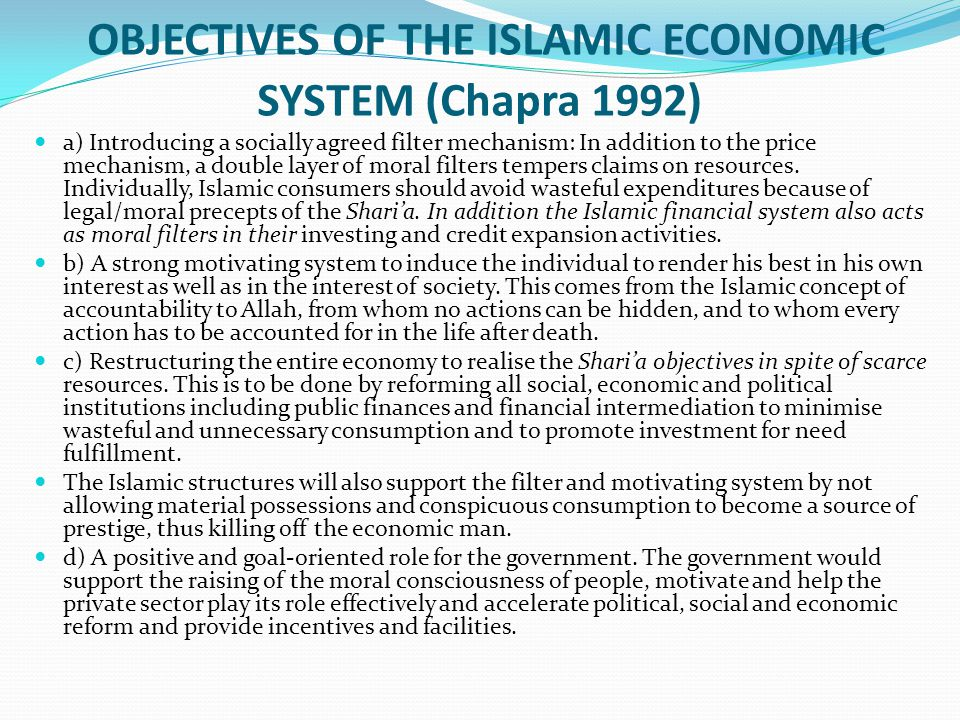 OBJECTIVES OF THE ISLAMIC ECONOMIC SYSTEM (Chapra 1992) a) Introducing a socially agreed filter mechanism: In addition to the price mechanism, a doubl