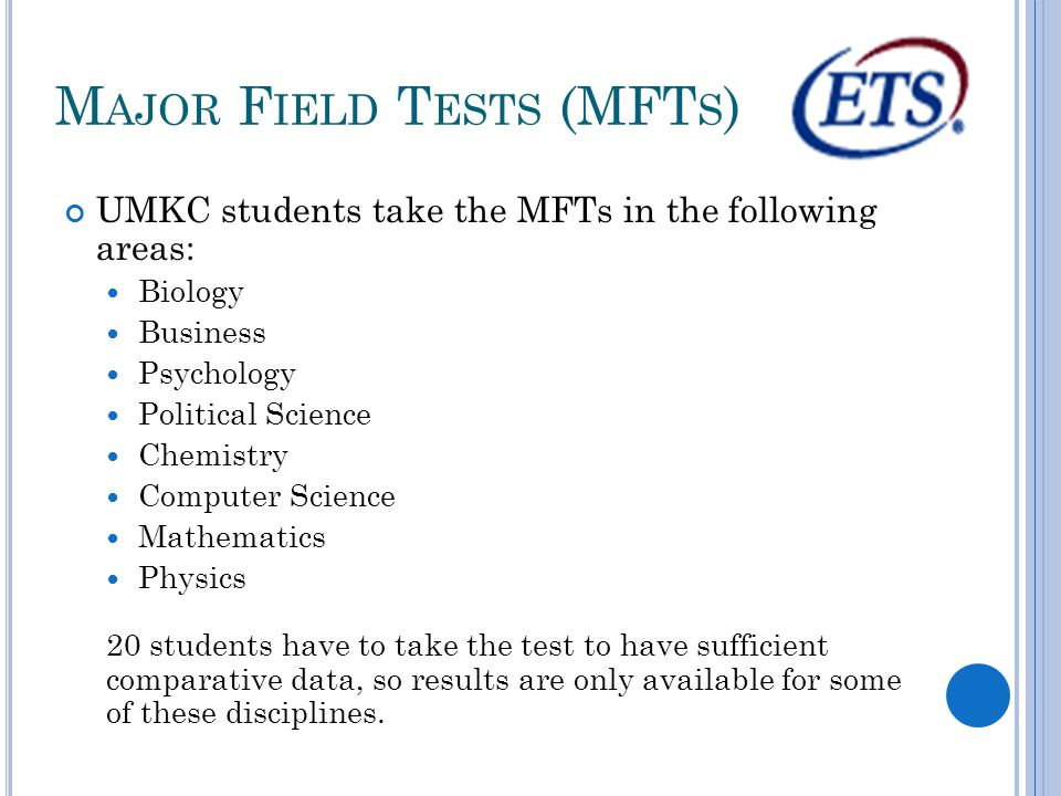 M AJOR F IELD T ESTS (MFT S ) UMKC students take the MFTs in the following areas: Biology Business Psychology Political Science Chemistry Computer Science Mathematics Physics 20 students have to take the test to have sufficient comparative data, so results are only available for some of these disciplines.