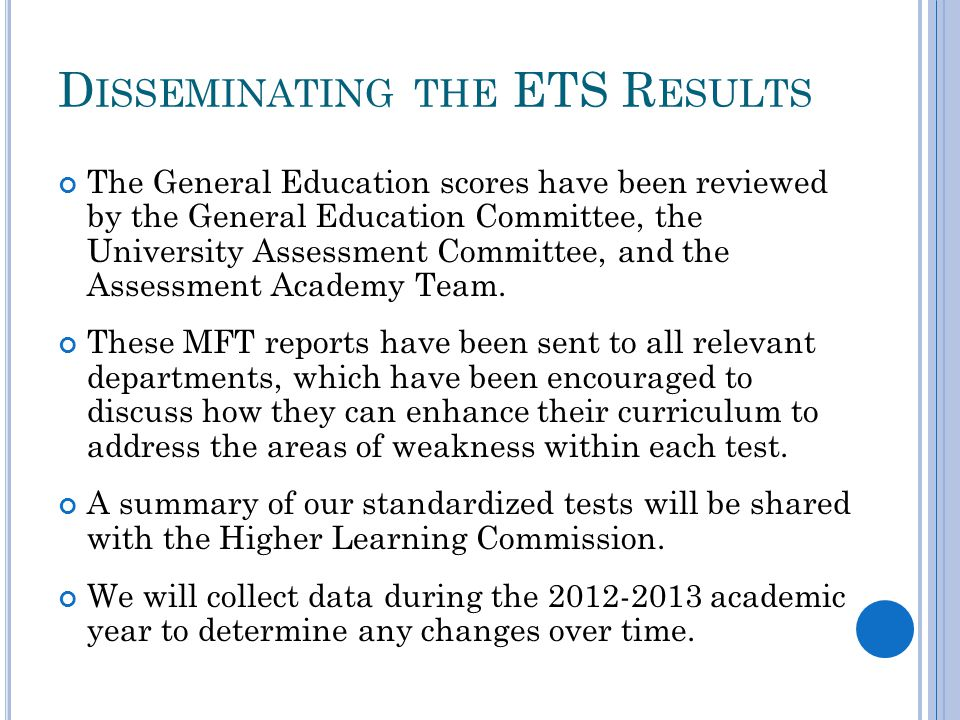 D ISSEMINATING THE ETS R ESULTS The General Education scores have been reviewed by the General Education Committee, the University Assessment Committee, and the Assessment Academy Team.