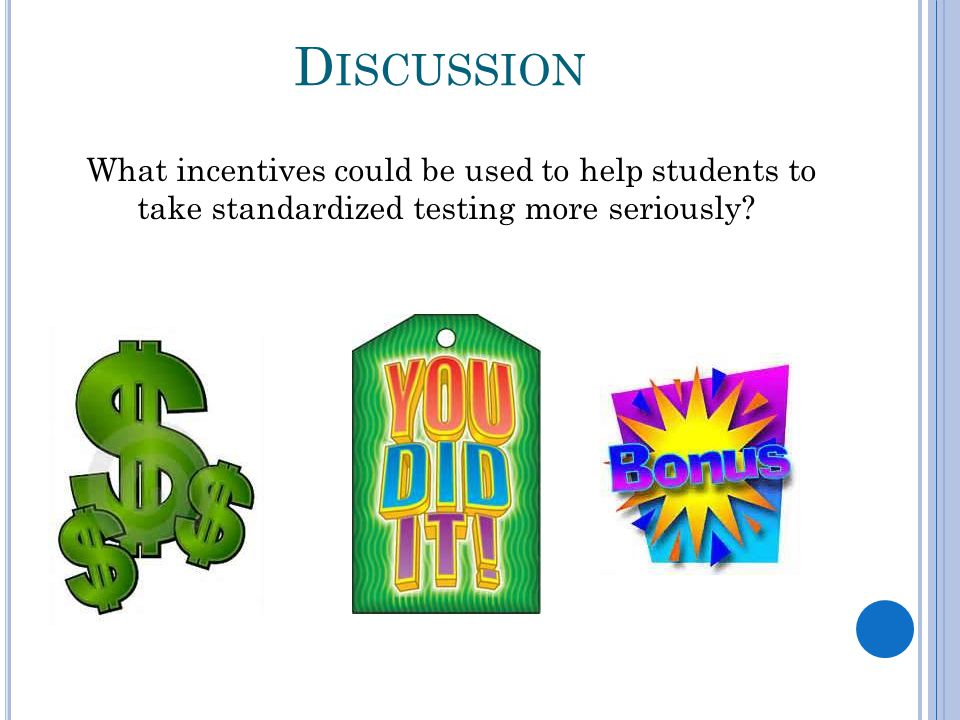 D ISCUSSION What incentives could be used to help students to take standardized testing more seriously