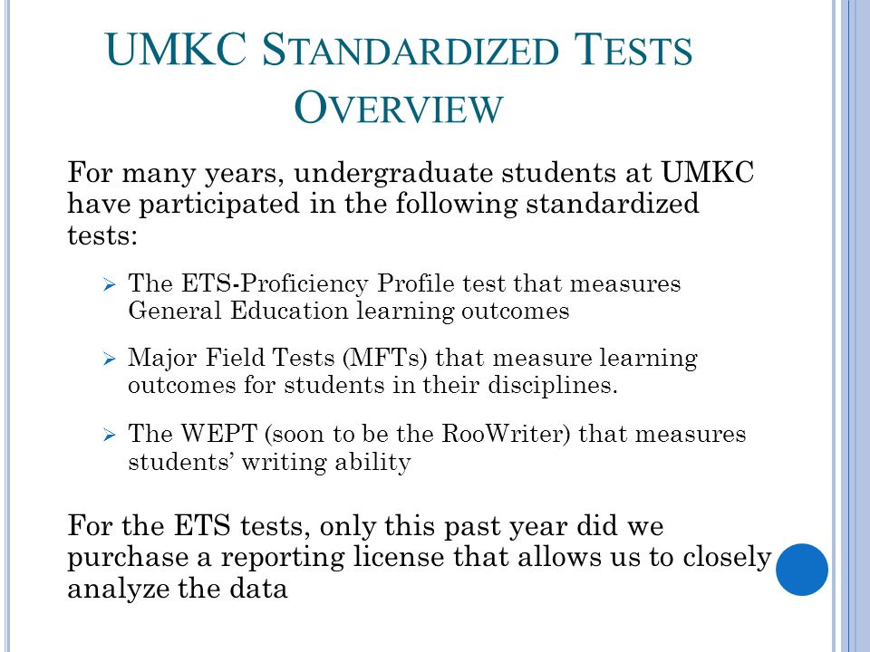 UMKC S TANDARDIZED T ESTS O VERVIEW For many years, undergraduate students at UMKC have participated in the following standardized tests: The ETS-Proficiency Profile test that measures General Education learning outcomes Major Field Tests (MFTs) that measure learning outcomes for students in their disciplines.