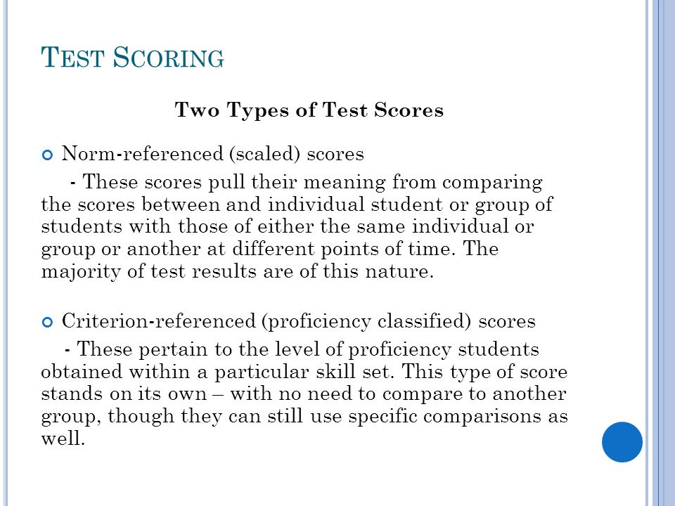T EST S CORING Two Types of Test Scores Norm-referenced (scaled) scores - These scores pull their meaning from comparing the scores between and individual student or group of students with those of either the same individual or group or another at different points of time.