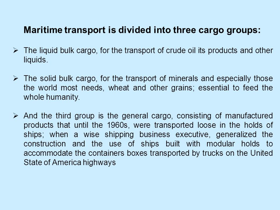 Maritime transport is divided into three cargo groups: The liquid bulk cargo, for the transport of crude oil its products and other liquids. The solid