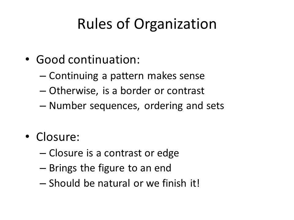 Rules of Organization Good continuation: – Continuing a pattern makes sense – Otherwise, is a border or contrast – Number sequences, ordering and sets Closure: – Closure is a contrast or edge – Brings the figure to an end – Should be natural or we finish it!