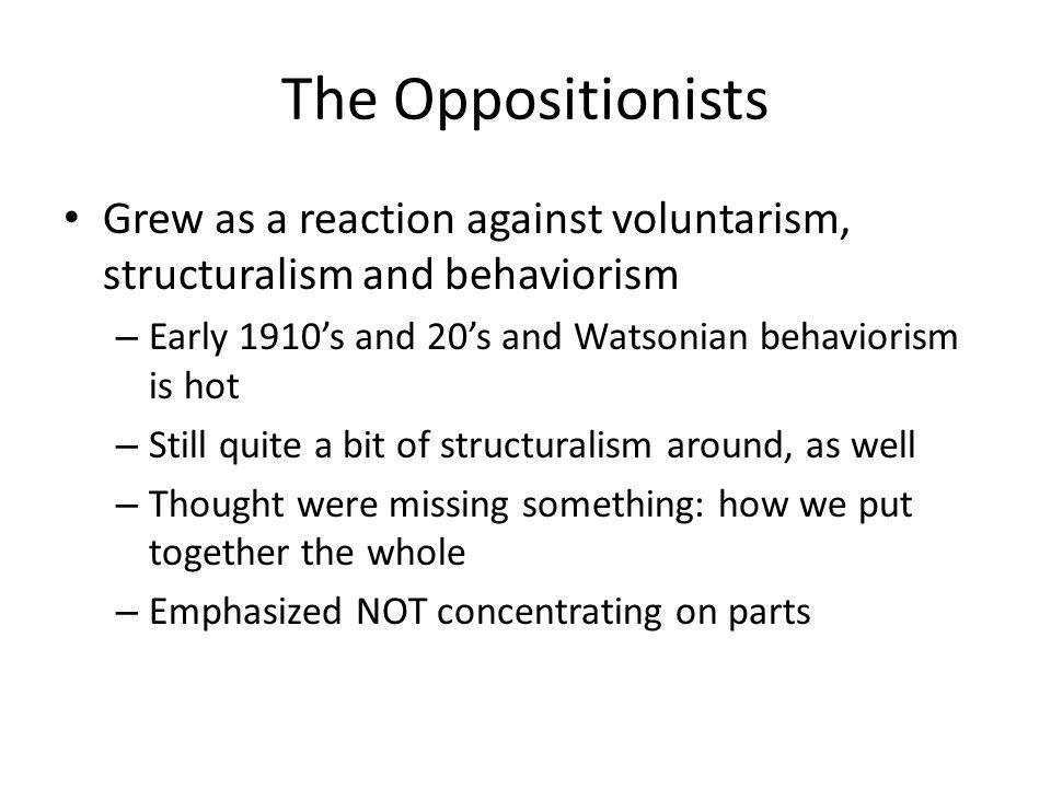 The Oppositionists Grew as a reaction against voluntarism, structuralism and behaviorism – Early 1910s and 20s and Watsonian behaviorism is hot – Still quite a bit of structuralism around, as well – Thought were missing something: how we put together the whole – Emphasized NOT concentrating on parts