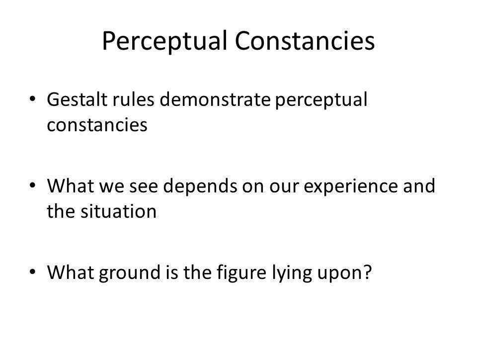 Perceptual Constancies Gestalt rules demonstrate perceptual constancies What we see depends on our experience and the situation What ground is the figure lying upon?