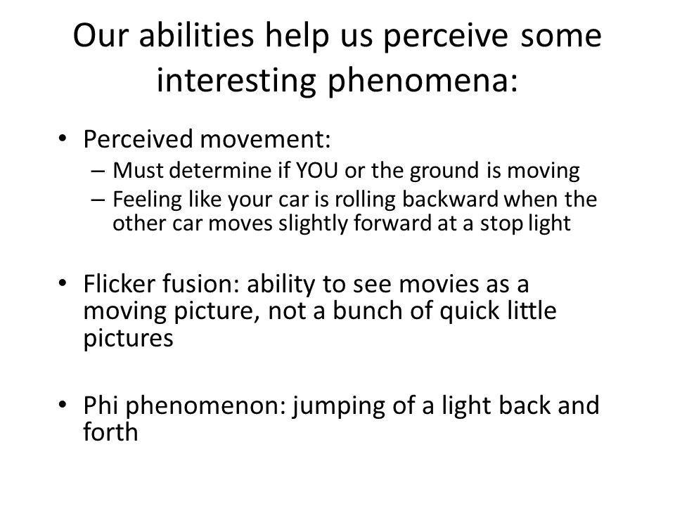 Our abilities help us perceive some interesting phenomena: Perceived movement: – Must determine if YOU or the ground is moving – Feeling like your car is rolling backward when the other car moves slightly forward at a stop light Flicker fusion: ability to see movies as a moving picture, not a bunch of quick little pictures Phi phenomenon: jumping of a light back and forth