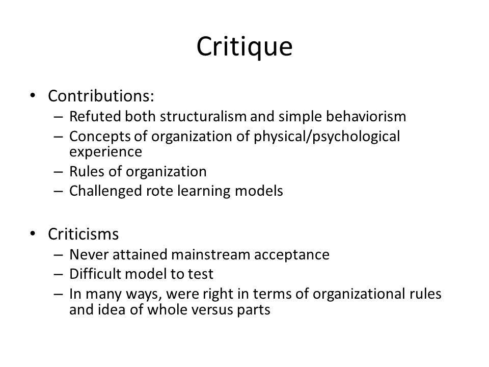 Critique Contributions: – Refuted both structuralism and simple behaviorism – Concepts of organization of physical/psychological experience – Rules of organization – Challenged rote learning models Criticisms – Never attained mainstream acceptance – Difficult model to test – In many ways, were right in terms of organizational rules and idea of whole versus parts