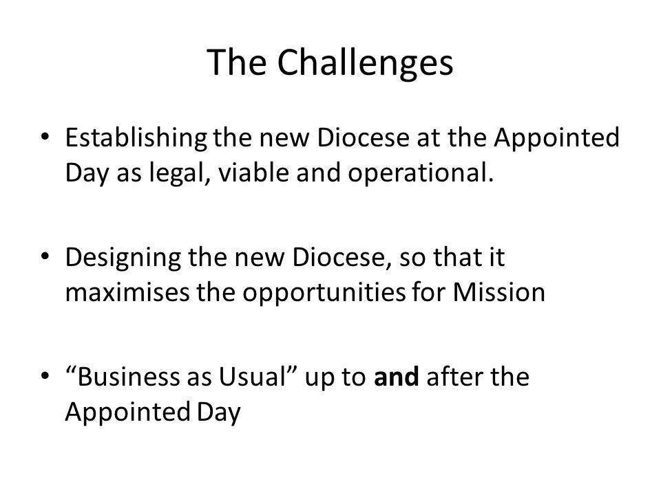 The Challenges Establishing the new Diocese at the Appointed Day as legal, viable and operational. Designing the new Diocese, so that it maximises the