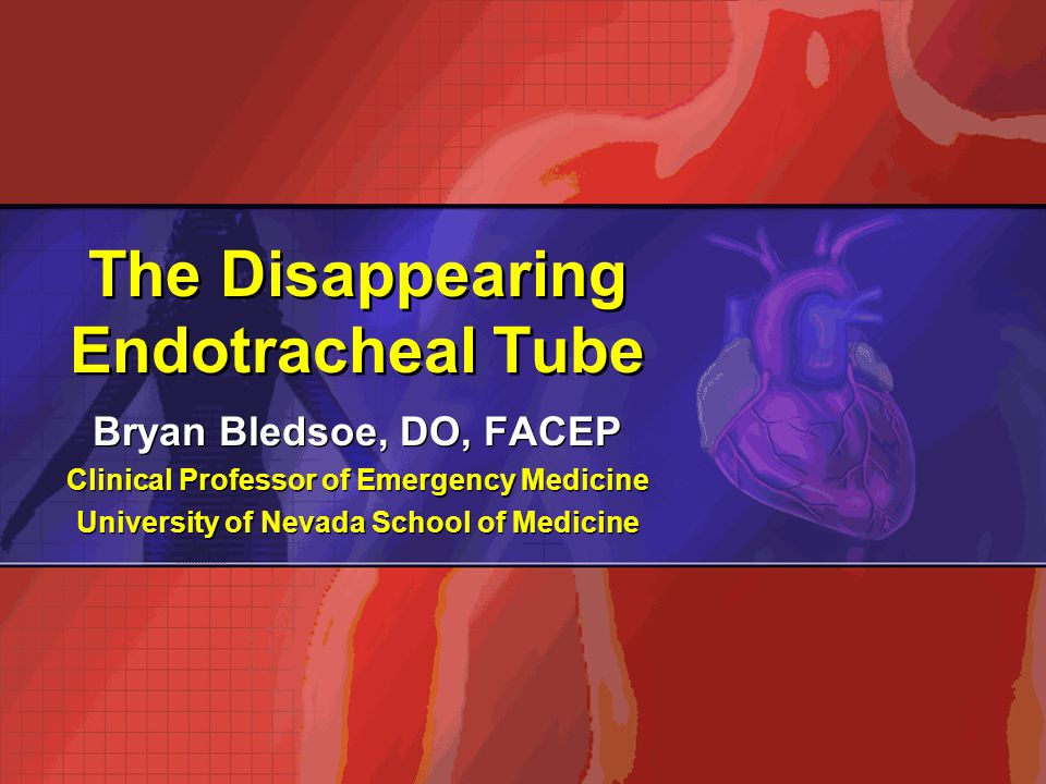 The Disappearing Endotracheal Tube Bryan Bledsoe, DO, FACEP Clinical Professor of Emergency Medicine University of Nevada School of Medicine Bryan Ble