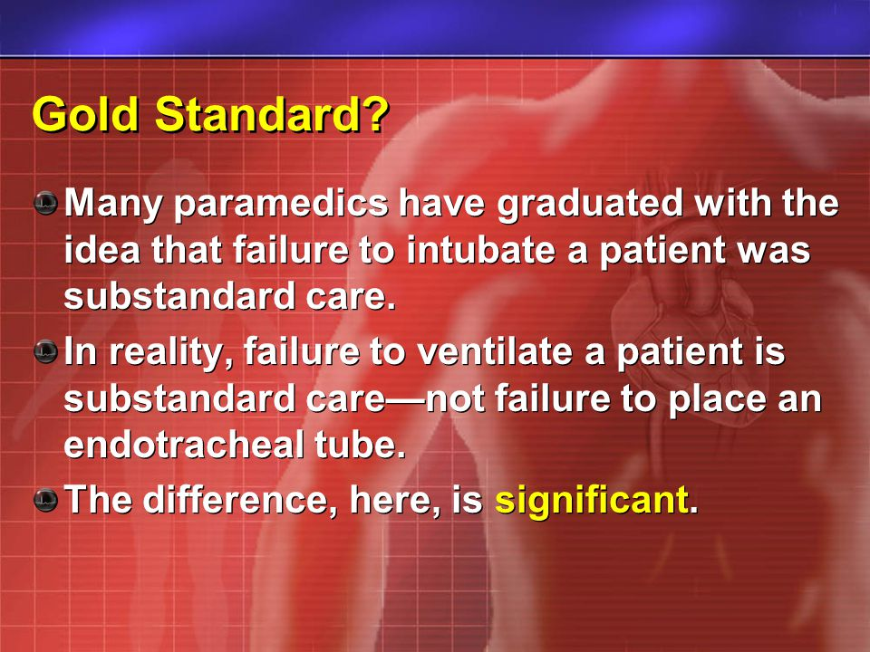 Gold Standard? Many paramedics have graduated with the idea that failure to intubate a patient was substandard care. In reality, failure to ventilate