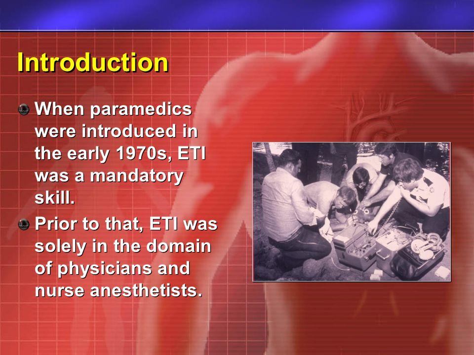 Introduction When paramedics were introduced in the early 1970s, ETI was a mandatory skill. Prior to that, ETI was solely in the domain of physicians