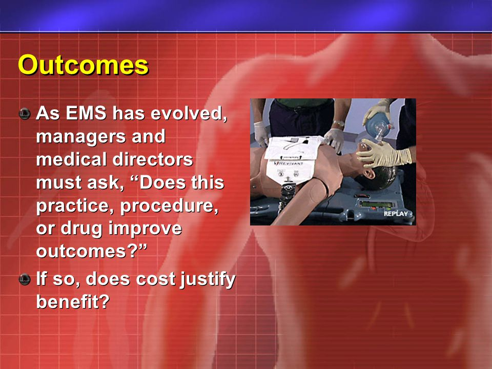 Outcomes As EMS has evolved, managers and medical directors must ask, Does this practice, procedure, or drug improve outcomes.