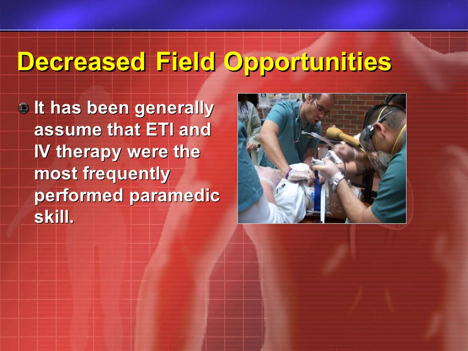 Decreased Field Opportunities It has been generally assume that ETI and IV therapy were the most frequently performed paramedic skill.