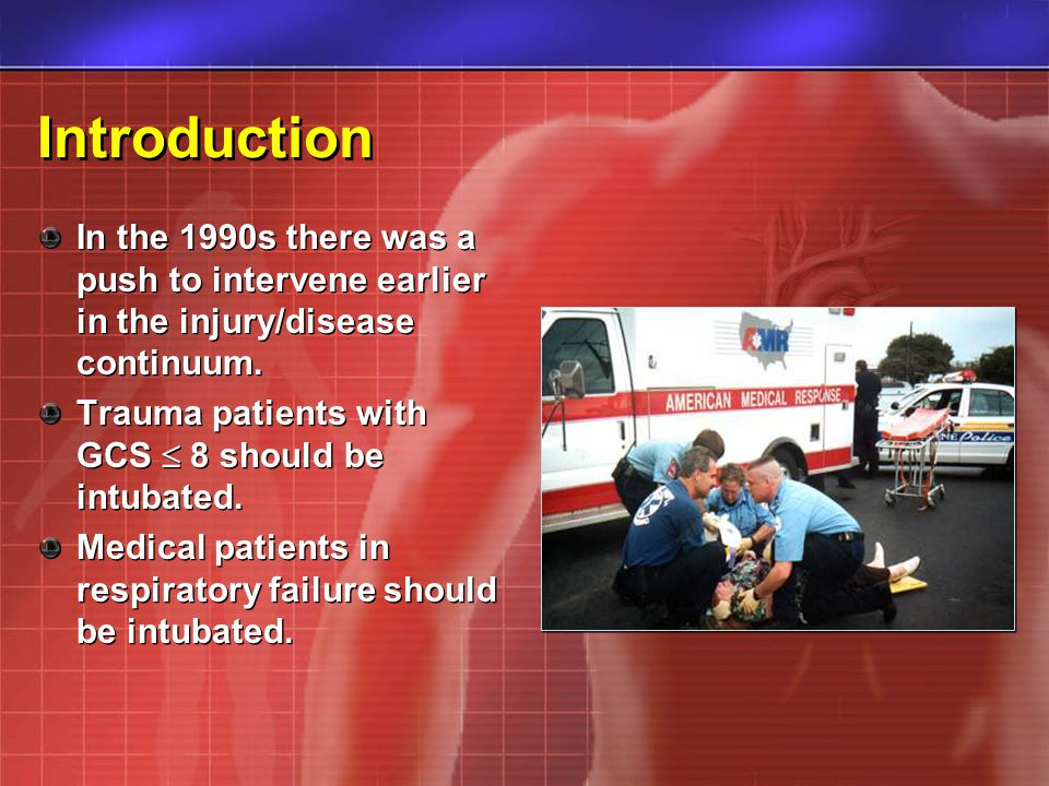 Introduction In the 1990s there was a push to intervene earlier in the injury/disease continuum. Trauma patients with GCS 8 should be intubated. Medic