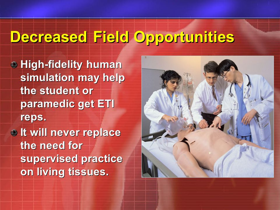 Decreased Field Opportunities High-fidelity human simulation may help the student or paramedic get ETI reps. It will never replace the need for superv