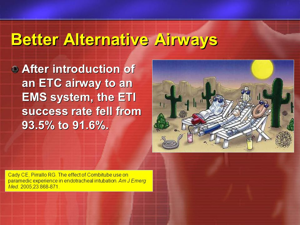 Better Alternative Airways After introduction of an ETC airway to an EMS system, the ETI success rate fell from 93.5% to 91.6%.