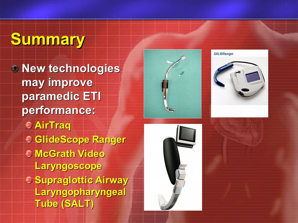 Summary New technologies may improve paramedic ETI performance: AirTraq GlideScope Ranger McGrath Video Laryngoscope Supraglottic Airway Laryngopharyn