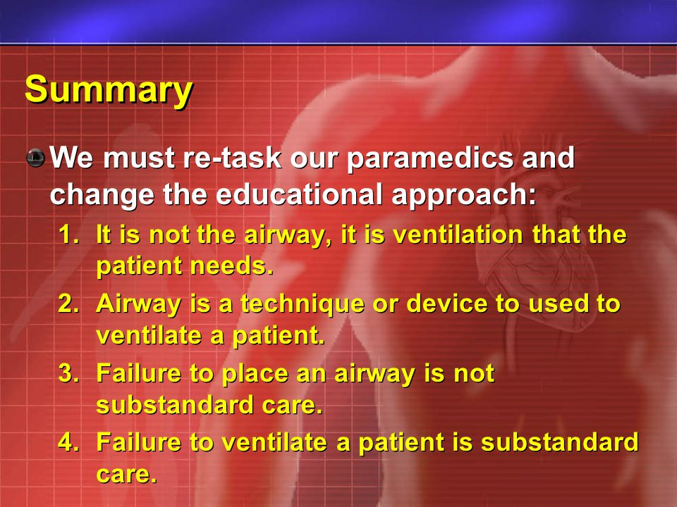 Summary We must re-task our paramedics and change the educational approach: 1.It is not the airway, it is ventilation that the patient needs. 2.Airway