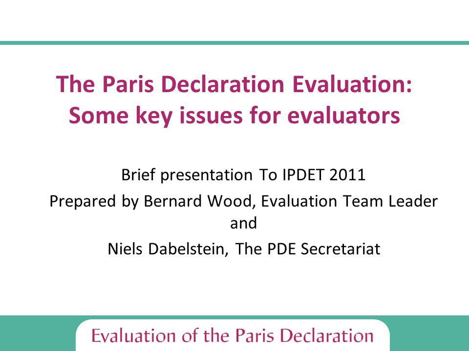 The Paris Declaration Evaluation: Some key issues for evaluators Brief presentation To IPDET 2011 Prepared by Bernard Wood, Evaluation Team Leader and Niels Dabelstein, The PDE Secretariat