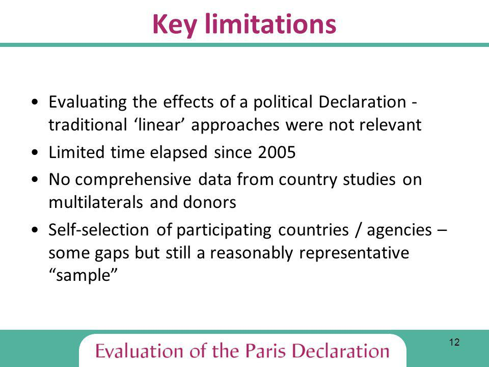 12 Key limitations Evaluating the effects of a political Declaration - traditional linear approaches were not relevant Limited time elapsed since 2005 No comprehensive data from country studies on multilaterals and donors Self-selection of participating countries / agencies – some gaps but still a reasonably representative sample