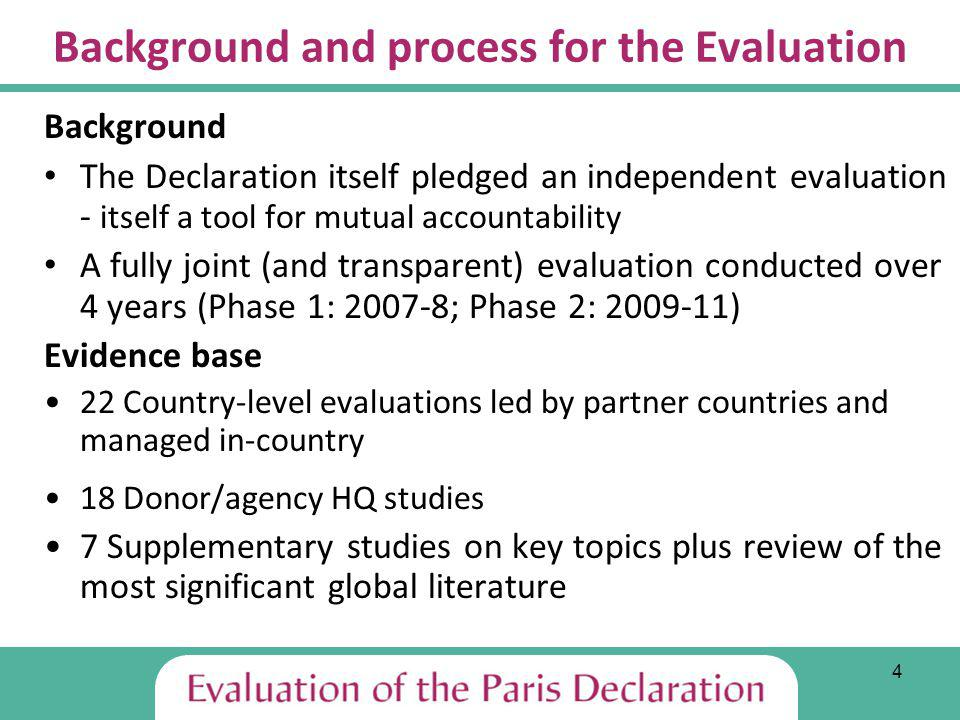 4 Background and process for the Evaluation Background The Declaration itself pledged an independent evaluation - itself a tool for mutual accountability A fully joint (and transparent) evaluation conducted over 4 years (Phase 1: 2007-8; Phase 2: 2009-11) Evidence base 22 Country-level evaluations led by partner countries and managed in-country 18 Donor/agency HQ studies 7 Supplementary studies on key topics plus review of the most significant global literature