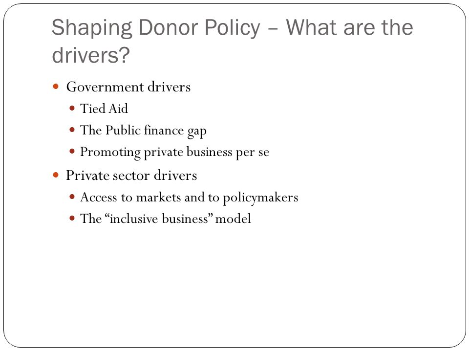Shaping Donor Policy – What are the drivers? Government drivers Tied Aid The Public finance gap Promoting private business per se Private sector drive