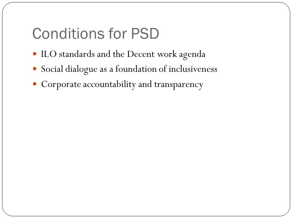 Conditions for PSD ILO standards and the Decent work agenda Social dialogue as a foundation of inclusiveness Corporate accountability and transparency