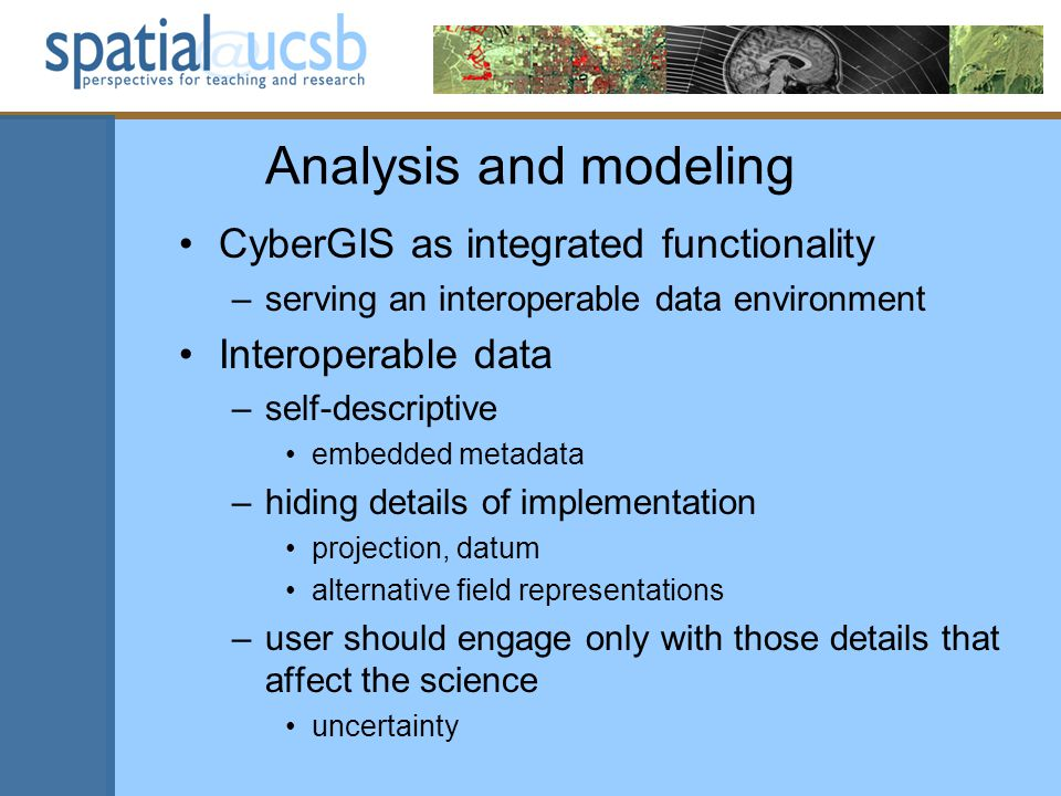 Analysis and modeling CyberGIS as integrated functionality –serving an interoperable data environment Interoperable data –self-descriptive embedded metadata –hiding details of implementation projection, datum alternative field representations –user should engage only with those details that affect the science uncertainty