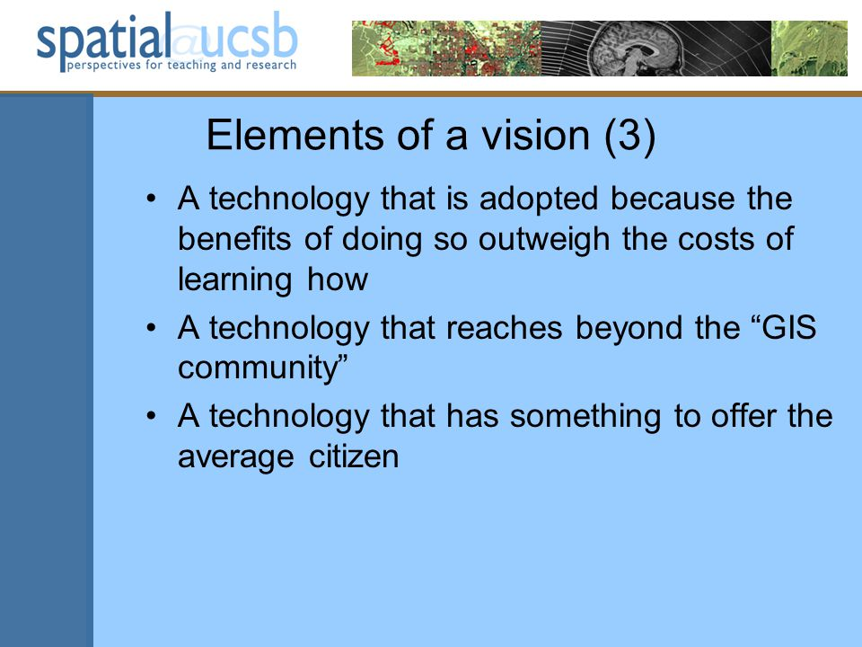 Elements of a vision (3) A technology that is adopted because the benefits of doing so outweigh the costs of learning how A technology that reaches beyond the GIS community A technology that has something to offer the average citizen