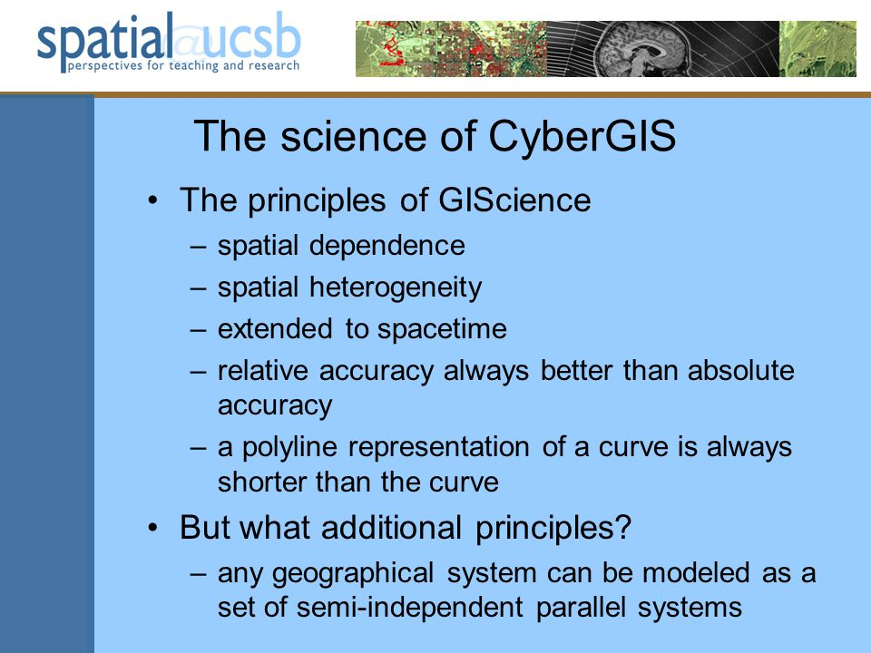 The science of CyberGIS The principles of GIScience –spatial dependence –spatial heterogeneity –extended to spacetime –relative accuracy always better than absolute accuracy –a polyline representation of a curve is always shorter than the curve But what additional principles.