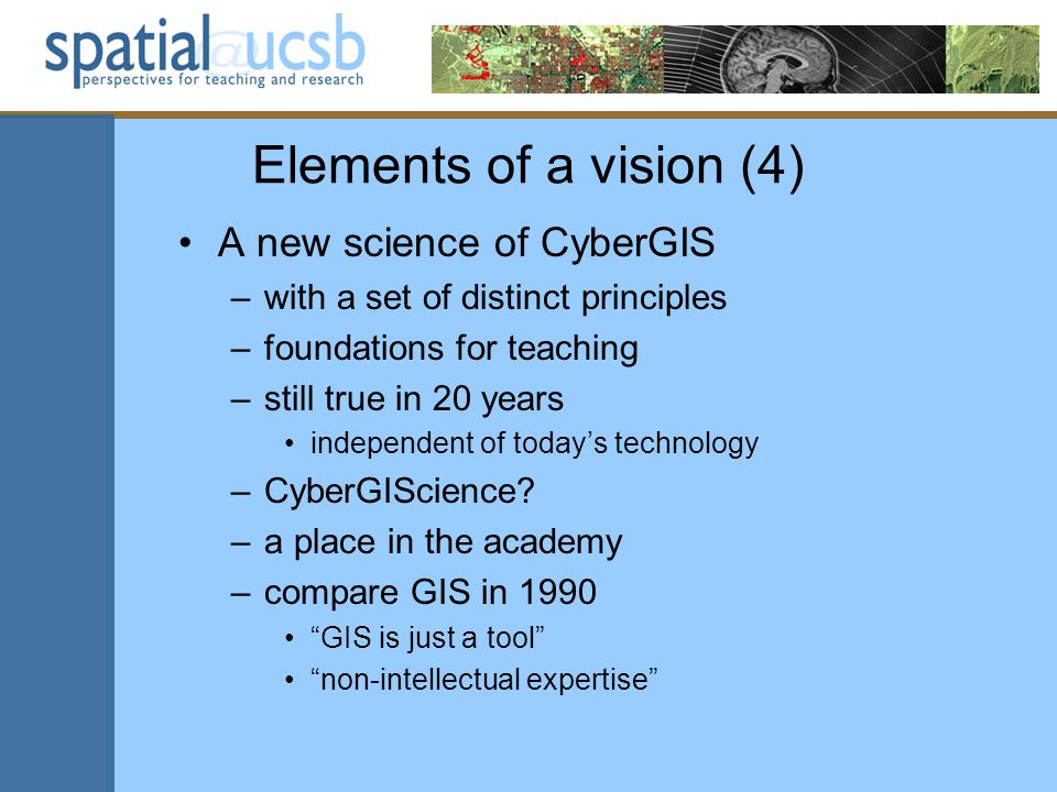 Elements of a vision (4) A new science of CyberGIS –with a set of distinct principles –foundations for teaching –still true in 20 years independent of todays technology –CyberGIScience.