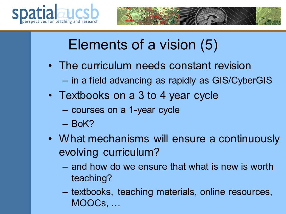 Elements of a vision (5) The curriculum needs constant revision –in a field advancing as rapidly as GIS/CyberGIS Textbooks on a 3 to 4 year cycle –courses on a 1-year cycle –BoK.