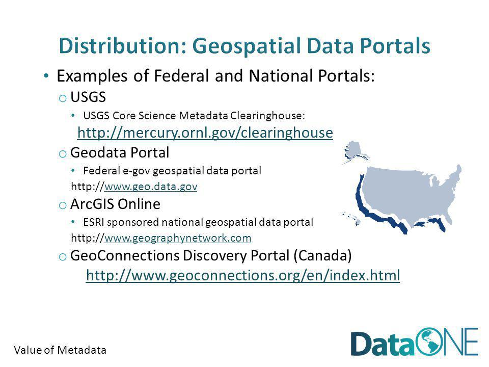 Value of Metadata Examples of Federal and National Portals: o USGS USGS Core Science Metadata Clearinghouse: http://mercury.ornl.gov/clearinghouse o G