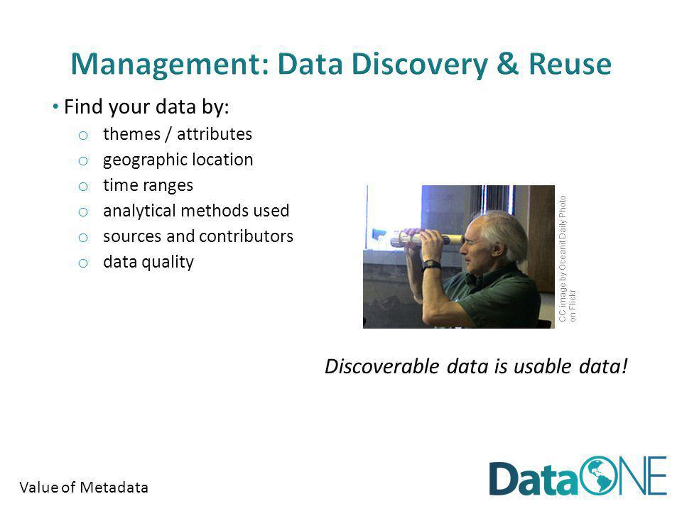 Value of Metadata Find your data by: o themes / attributes o geographic location o time ranges o analytical methods used o sources and contributors o data quality Discoverable data is usable data.