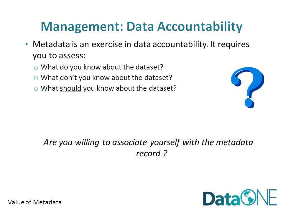 Value of Metadata Metadata is an exercise in data accountability.