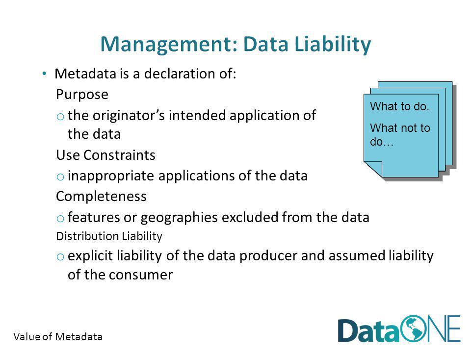 Value of Metadata Metadata is a declaration of: Purpose o the originators intended application of the data Use Constraints o inappropriate applications of the data Completeness o features or geographies excluded from the data Distribution Liability o explicit liability of the data producer and assumed liability of the consumer What to do.