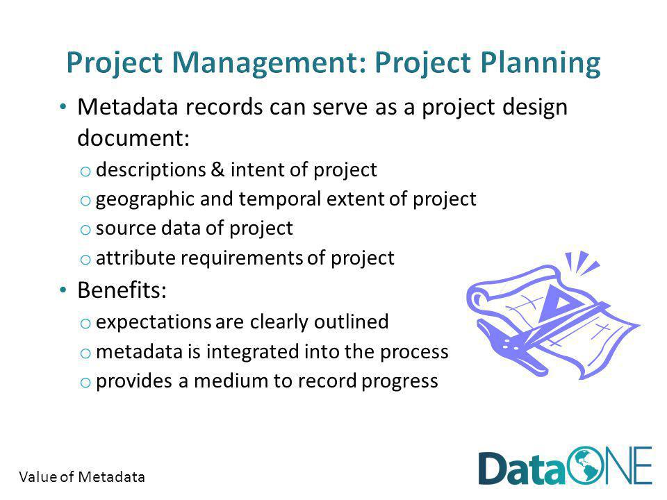 Value of Metadata Metadata records can serve as a project design document: o descriptions & intent of project o geographic and temporal extent of proj