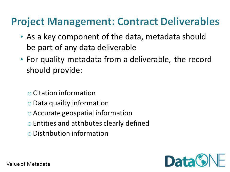 Value of Metadata As a key component of the data, metadata should be part of any data deliverable For quality metadata from a deliverable, the record should provide: o Citation information o Data quailty information o Accurate geospatial information o Entities and attributes clearly defined o Distribution information