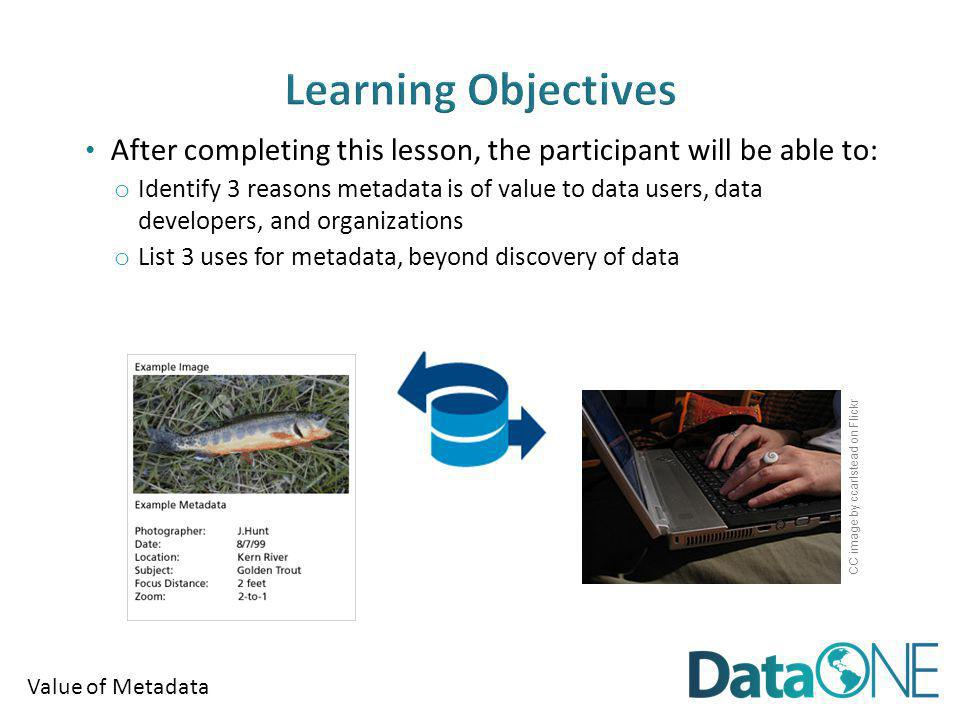 Value of Metadata After completing this lesson, the participant will be able to: o Identify 3 reasons metadata is of value to data users, data developers, and organizations o List 3 uses for metadata, beyond discovery of data CC image by ccarlstead on Flickr