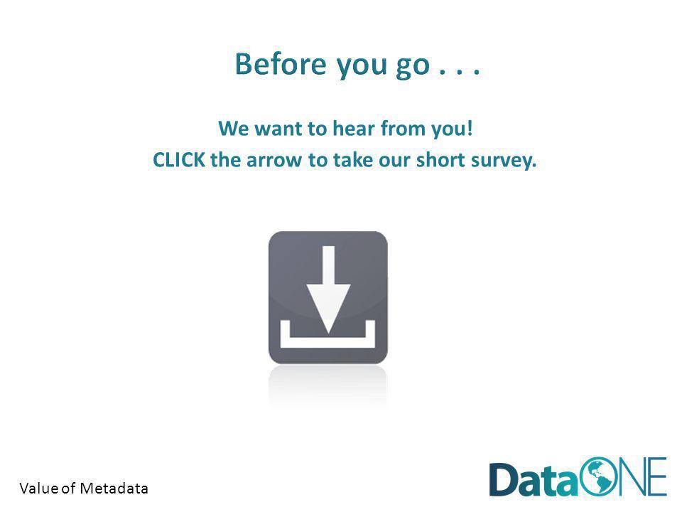 Value of Metadata We want to hear from you! CLICK the arrow to take our short survey.