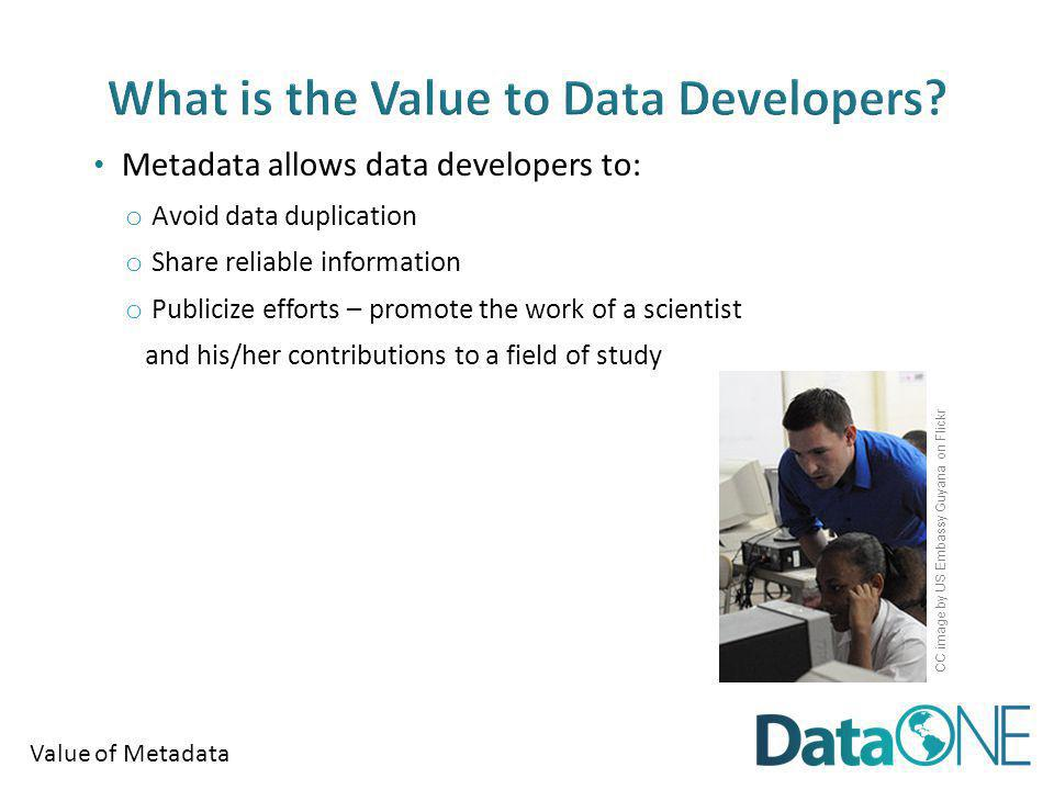 Value of Metadata Metadata allows data developers to: o Avoid data duplication o Share reliable information o Publicize efforts – promote the work of a scientist and his/her contributions to a field of study CC image by US Embassy Guyana on Flickr