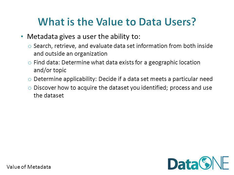 Value of Metadata Metadata helps ensure an organizations investment in data: o Documentation of data processing steps, quality control, definitions, data uses, and restrictions o Ability to use data after initial intended purpose Transcends people and time: o Offers data permanence o Creates institutional memory Advertises an organizations research: o Creates possible new partnerships and collaborations through data sharing