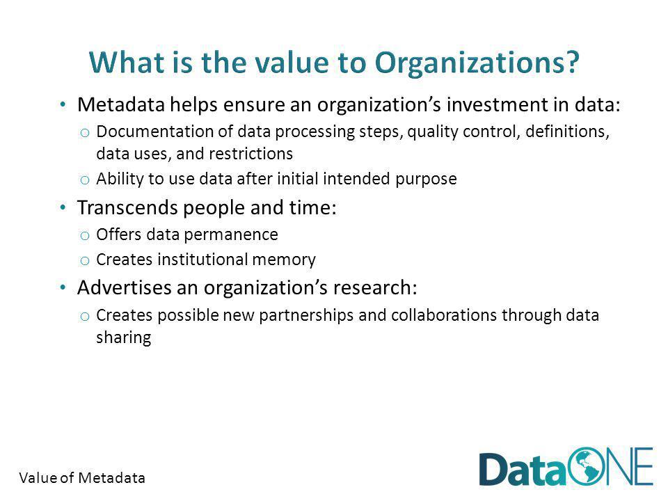 Value of Metadata DATA DETAILS Time of data development Specific details about problems with individual items or specific dates are lost relatively rapidly General details about datasets are lost through time Accident or technology change may make data unusable Retirement or career change makes access to mental storage difficult or unlikely Loss of data developer leads to loss of remaining information TIME (From Michener et al 1997)