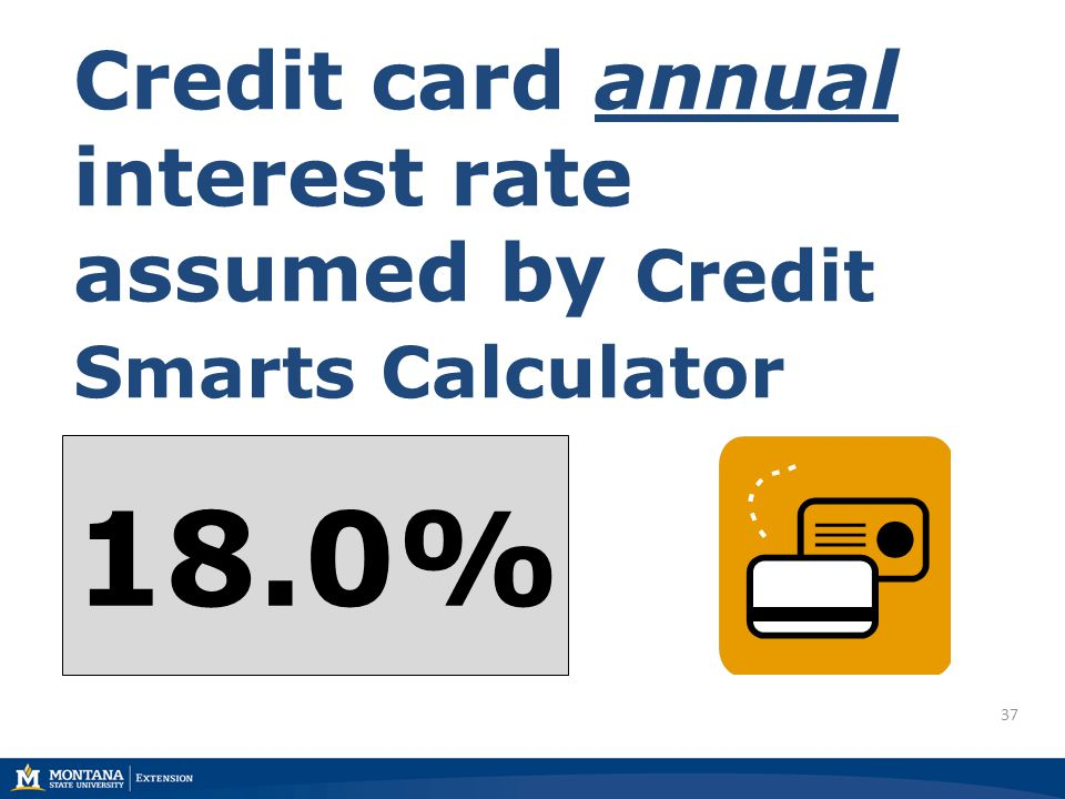 37 Credit card annual interest rate assumed by Credit Smarts Calculator 18.0%