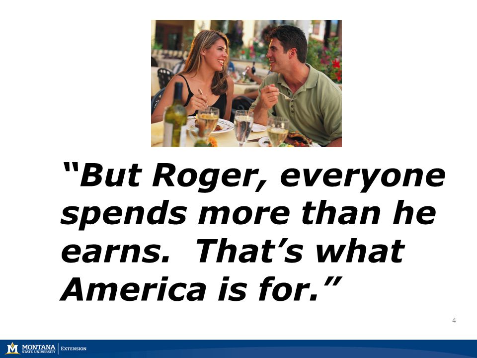 4 But Roger, everyone spends more than he earns. Thats what America is for.