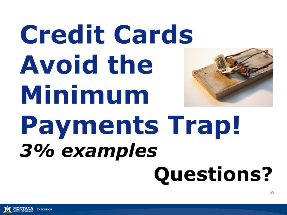 69 Credit Cards Avoid the Minimum Payments Trap! 3% examples Questions?